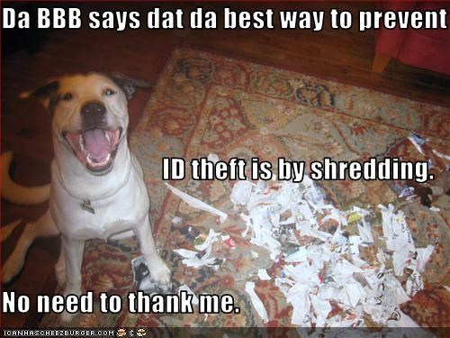 Da BBB says dat da best way to prevent ID theft is by shredding. No need to thank me.