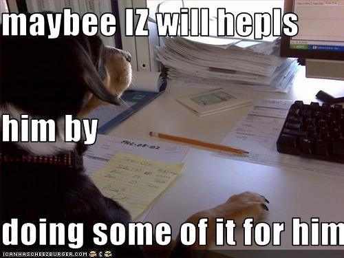 maybee IZ will hepls    him by doing some of it for him.