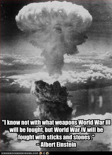 """I know not with what weapons World War III will be fought, but World War IV will be fought with sticks and stones ."" ~ Albert Einstein"