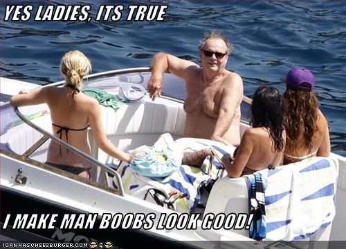 YES LADIES, ITS TRUE  I MAKE MAN BOOBS LOOK GOOD!