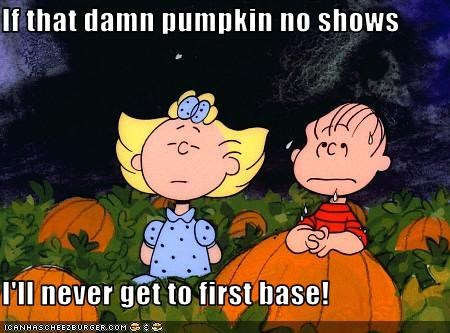 If that damn pumpkin no shows  I'll never get to first base!