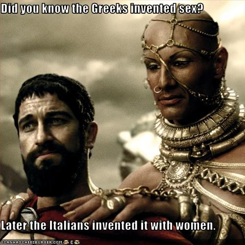 Did you know the Greeks invented sex?  Later the Italians invented it with women.