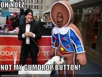 OH NOEZ  NOT MY GUMDROP BUTTON!