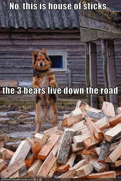 No, this is house of sticks    the 3 bears live down the road