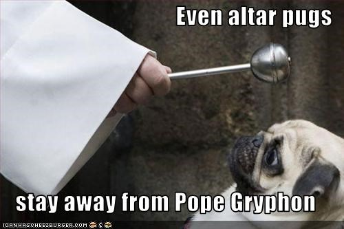 Even altar pugs     stay away from Pope Gryphon