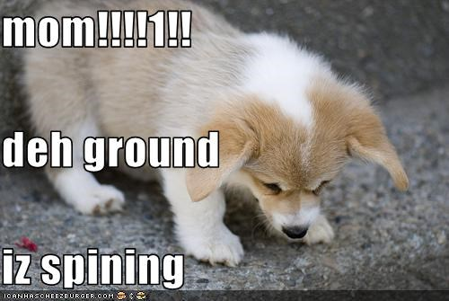 mom!!!!1!! deh ground iz spining