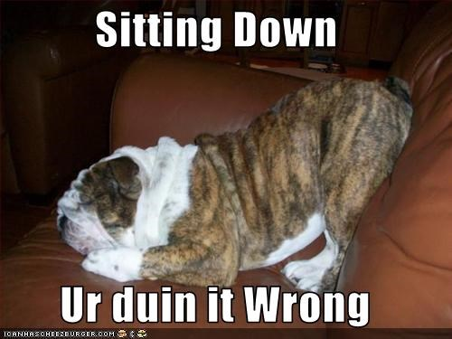 Sitting Down  Ur duin it Wrong