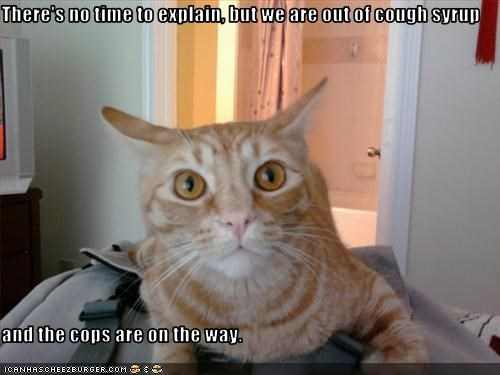 There's no time to explain, but we are out of cough syrup  and the cops are on the way.