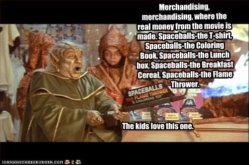 Merchandising, merchandising, where the real money from the movie is made. Spaceballs-the T-shirt, Spaceballs-the Coloring Book, Spaceballs-the Lunch box, Spaceballs-the Breakfast Cereal, Spaceballs-the Flame Thrower.