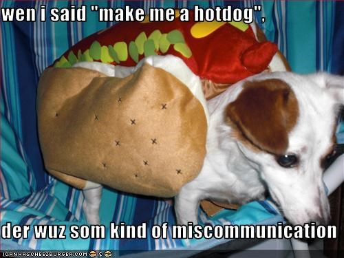 "wen i said ""make me a hotdog"",  der wuz som kind of miscommunication"