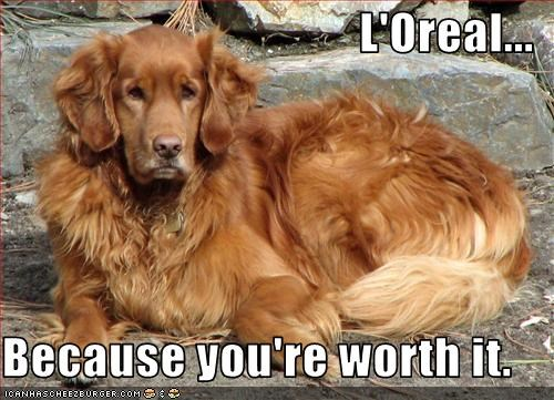 L'Oreal...  Because you're worth it.