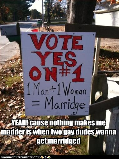 YEAH! cause nothing makes me madder is when two gay dudes wanna get marridged