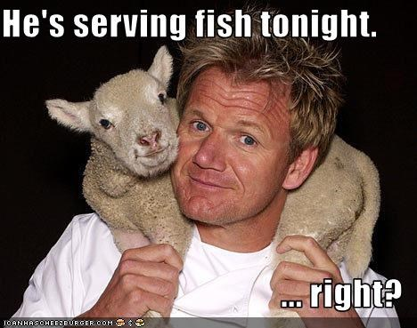 He's serving fish tonight.  ... right?