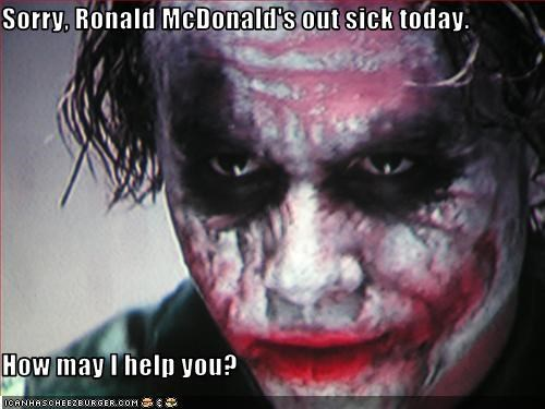 Sorry, Ronald McDonald's out sick today.  How may I help you?