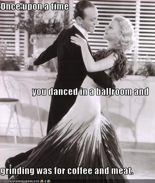 Once upon a time you danced in a ballroom and  grinding was for coffee and meat.