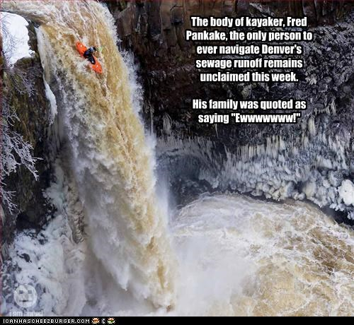 "The body of kayaker, Fred Pankake, the only person to ever navigate Denver's sewage runoff remains unclaimed this week.    His family was quoted as saying ""Ewwwwwww!"""