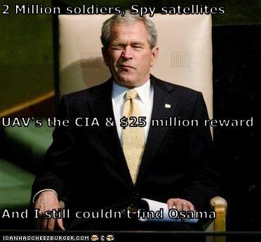 2 Million soldiers, Spy satellites UAV's the CIA & $25 million reward And I still couldn't find Osama