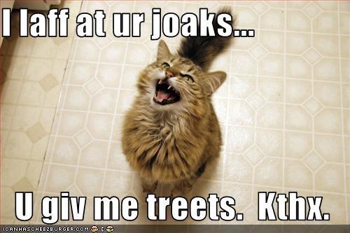 I laff at ur joaks...  U giv me treets.  Kthx.
