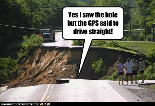 Yes I saw the hole but the GPS said to drive straight!