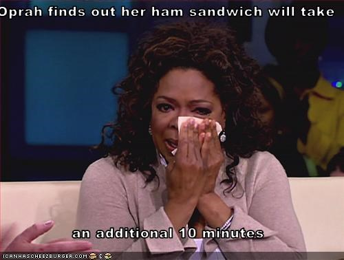 Oprah finds out her ham sandwich will take   an additional 10 minutes