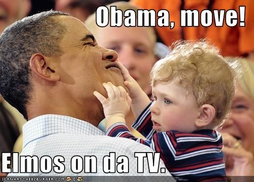Obama, move!  Elmos on da TV.
