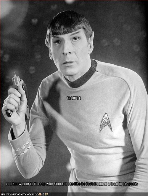 TROUBLE you know your in it deep whe Spock looks like he just dropped a load in his pants