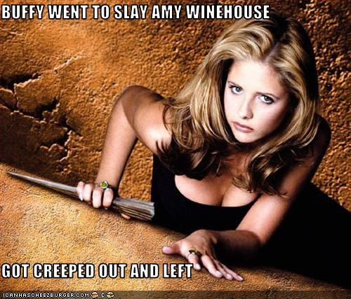 BUFFY WENT TO SLAY AMY WINEHOUSE  GOT CREEPED OUT AND LEFT