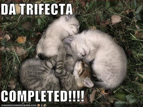 DA TRIFECTA  COMPLETED!!!!