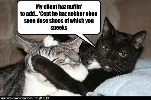 My client haz nuffin' to add... 'Cept he haz nebber eben seen dose shoos of which you speeks