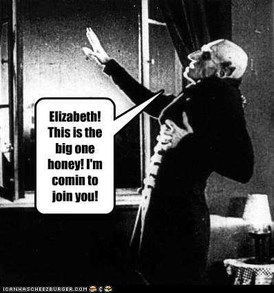 Elizabeth! This is the big one honey! I'm comin to join you!
