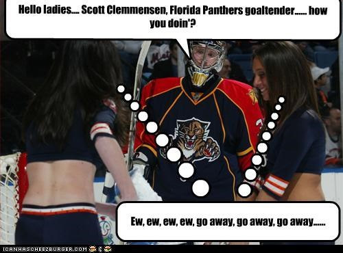 Hello ladies.... Scott Clemmensen, Florida Panthers goaltender...... how you doin'?