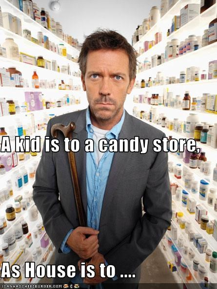 A kid is to a candy store, As House is to ....