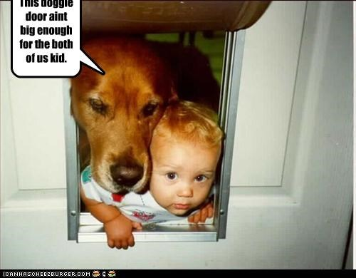This doggie door aint big enough for the both of us kid.