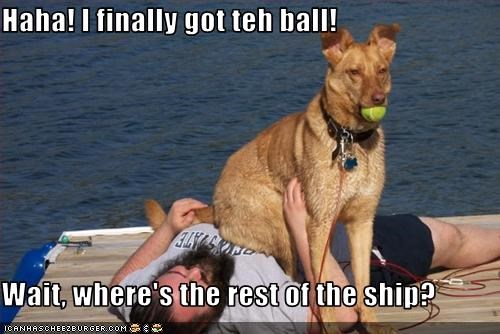 Haha! I finally got teh ball!  Wait, where's the rest of the ship?
