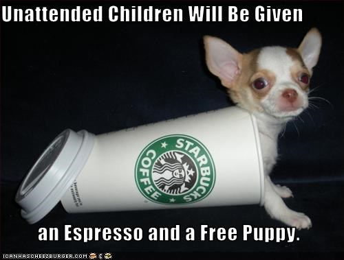 Unattended Children Will Be Given           an Espresso and a Free Puppy.