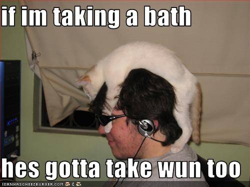 if im taking a bath  hes gotta take wun too