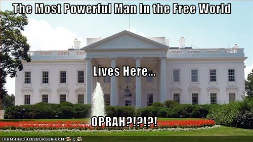The Most Powerful Man In the Free World Lives Here... OPRAH?!?!?!