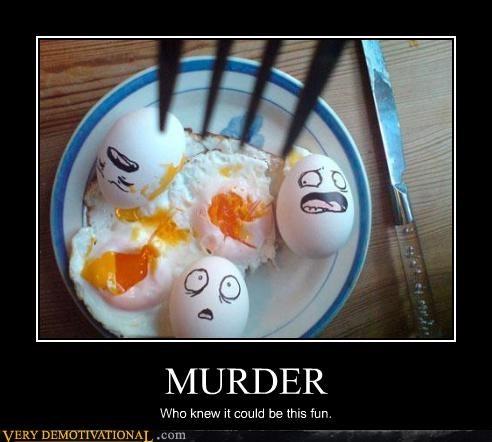 murder,uh oh,eggs,jerk