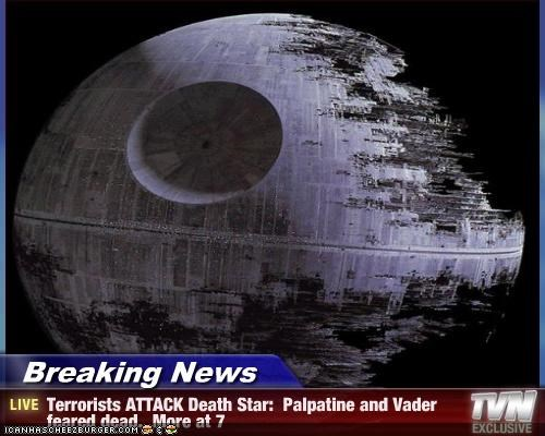 Breaking News - Terrorists ATTACK Death Star:  Palpatine and Vader feared dead.  More at 7