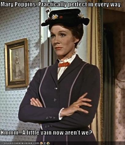 Mary Poppins. Practically perfect in every way.  Hmmm...A little vain now aren't we?