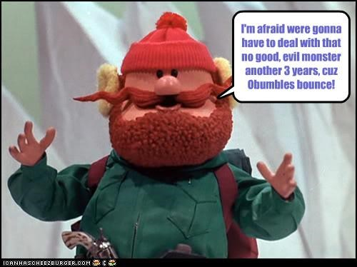 I'm afraid were gonna have to deal with that no good, evil monster another 3 years, cuz Obumbles bounce!