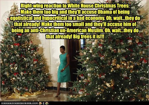 Right-wing reaction to White House Christmas Trees: Make them too big and they'll accuse Obama of being egotistical and hypocritical in a bad economy. Oh, wait...they do that already! Make them too small and they'll accuse him of being an anti-Christian u