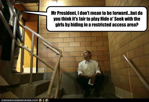 Mr President, I don't mean to be forward...but do you think it's fair to play Hide n' Seek with the girls by hiding in a restricted access area?