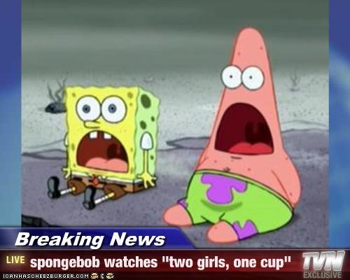 "Breaking News - spongebob watches ""two girls, one cup"""