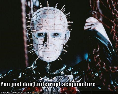 You just don't interrupt acupuncture...