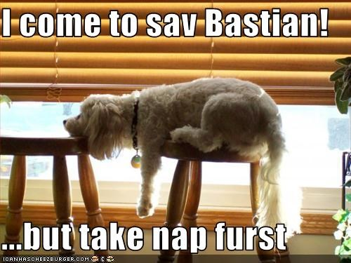 I come to sav Bastian!  ...but take nap furst