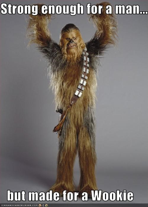 Strong enough for a man...  but made for a Wookie
