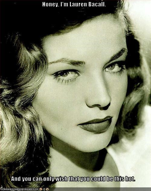 Honey, I'm Lauren Bacall.  And you can only wish that you could be this hot.