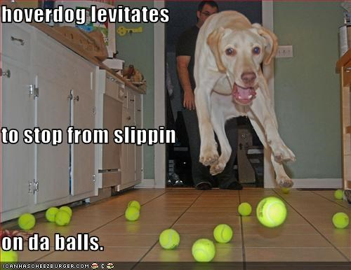 hoverdog levitates  to stop from slippin  on da balls.
