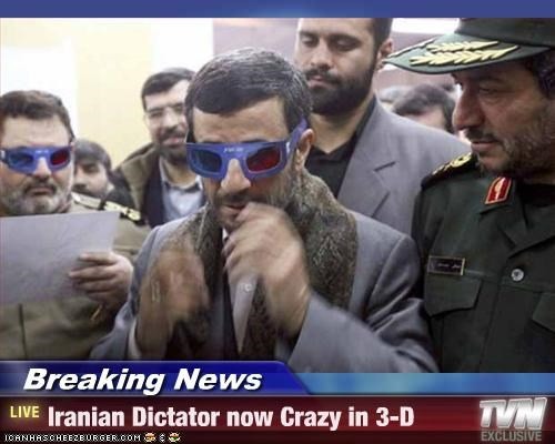 Breaking News - Iranian Dictator now Crazy in 3-D